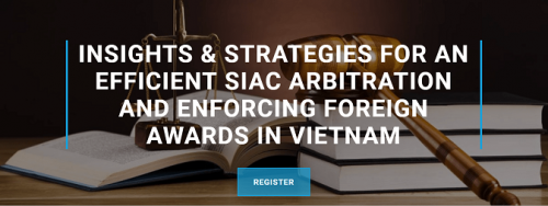 Co-Hosted Event: Insights & Strategies For an Efficient SIAC Arbitration and Enforcing Foreign Awards in Vietnam
